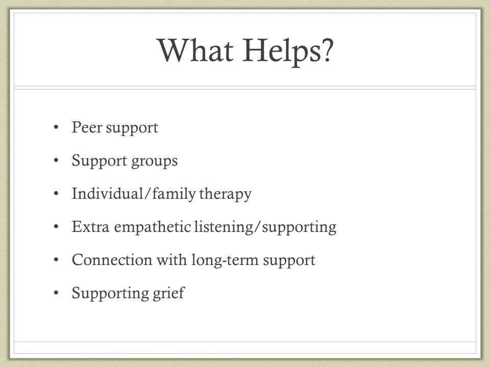 What Helps? Peer support Support groups Individual/family therapy Extra empathetic listening/supporting Connection with long-term support Supporting g