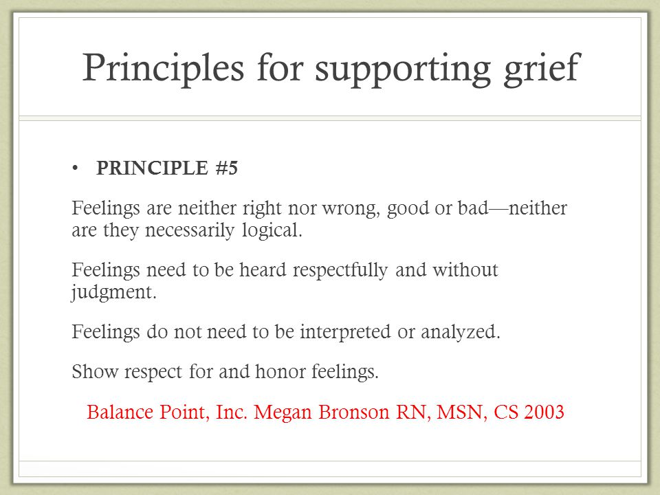 Principles for supporting grief PRINCIPLE #5 Feelings are neither right nor wrong, good or bad—neither are they necessarily logical. Feelings need to
