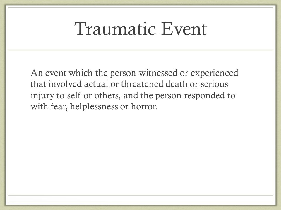 Traumatic Event An event which the person witnessed or experienced that involved actual or threatened death or serious injury to self or others, and t