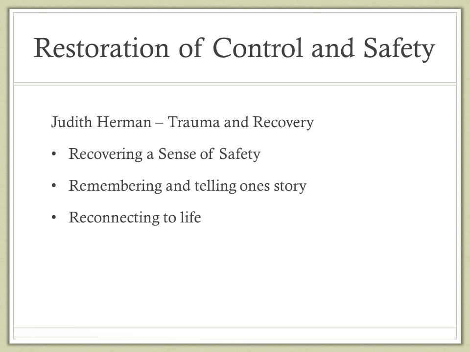 Restoration of Control and Safety Judith Herman – Trauma and Recovery Recovering a Sense of Safety Remembering and telling ones story Reconnecting to