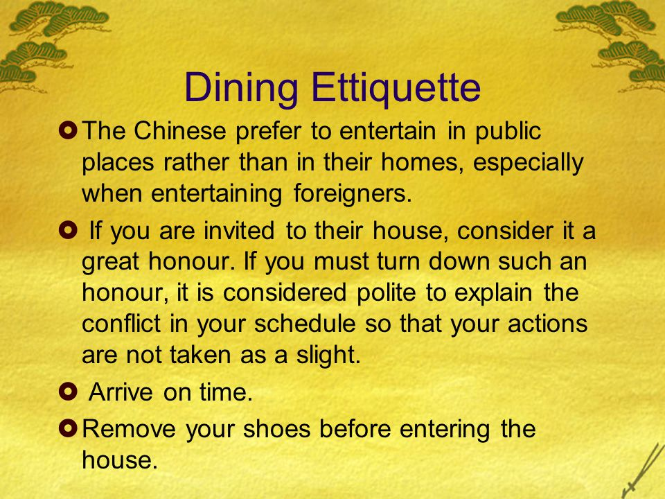 Dining Ettiquette  The Chinese prefer to entertain in public places rather than in their homes, especially when entertaining foreigners.