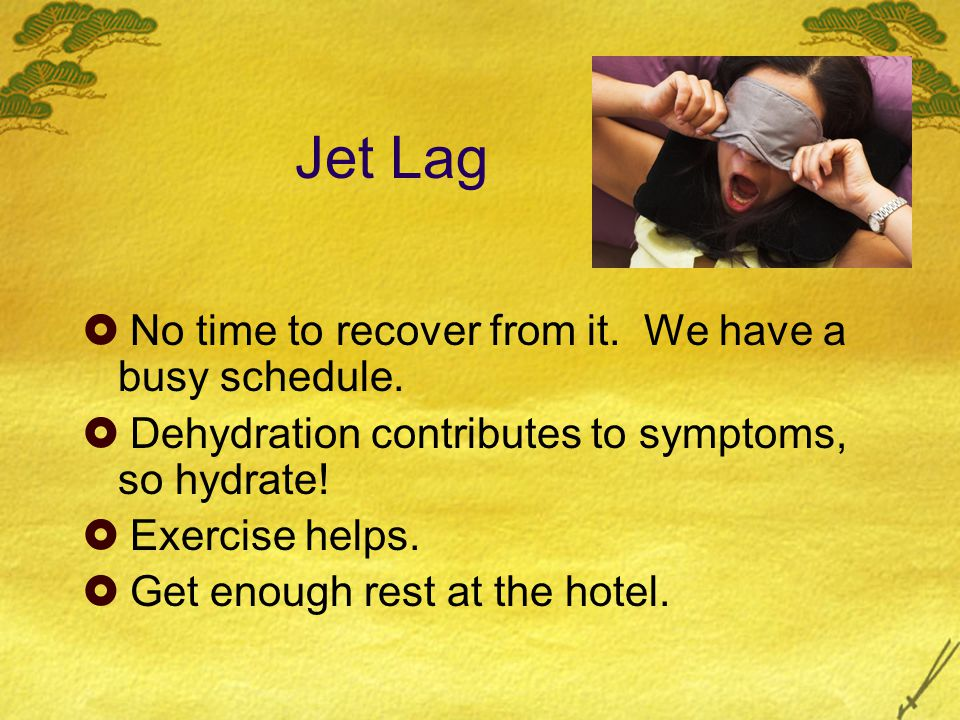 Jet Lag  No time to recover from it. We have a busy schedule.