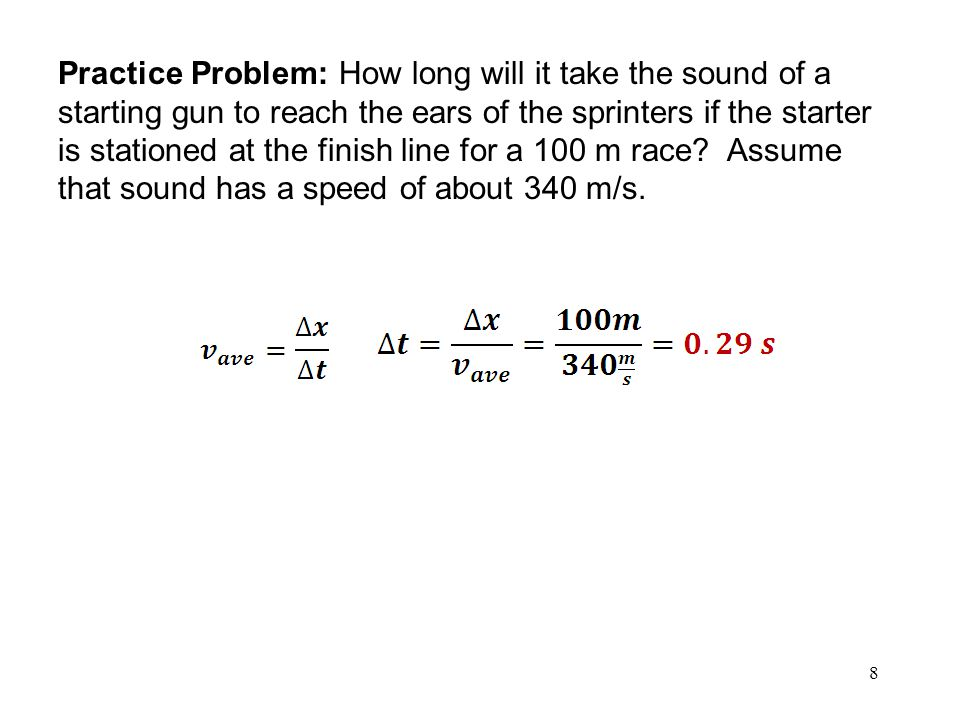 Practice Problem: How long will it take the sound of a starting gun to reach the ears of the sprinters if the starter is stationed at the finish line for a 100 m race.