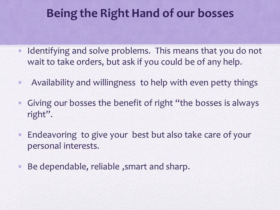 Being the Right Hand of our bosses Identifying and solve problems.