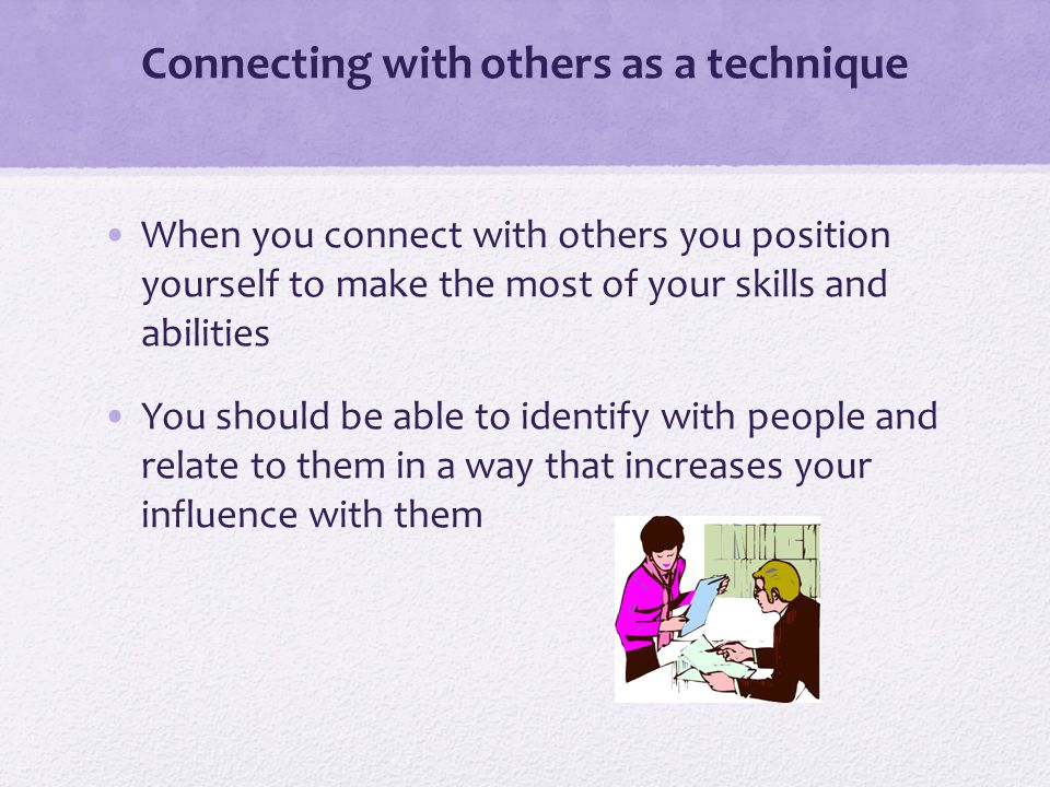 Connecting with others as a technique When you connect with others you position yourself to make the most of your skills and abilities You should be able to identify with people and relate to them in a way that increases your influence with them