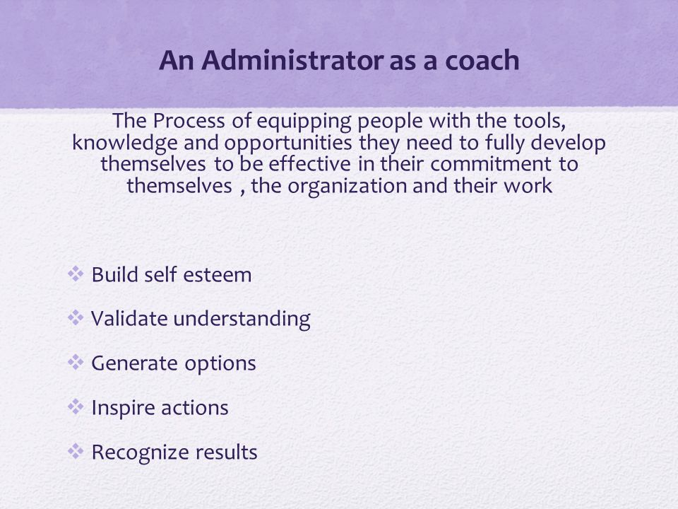 An Administrator as a coach The Process of equipping people with the tools, knowledge and opportunities they need to fully develop themselves to be effective in their commitment to themselves, the organization and their work  Build self esteem  Validate understanding  Generate options  Inspire actions  Recognize results