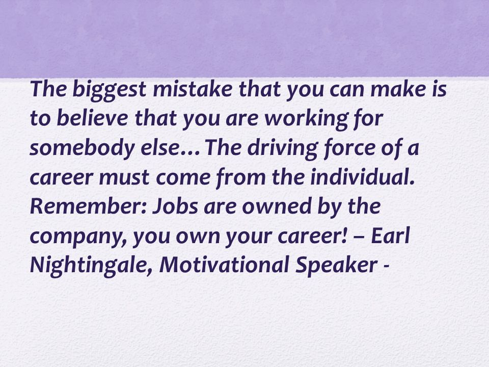 The biggest mistake that you can make is to believe that you are working for somebody else…The driving force of a career must come from the individual