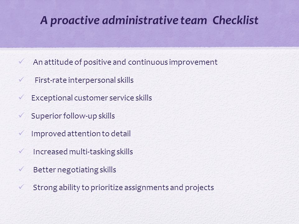 A proactive administrative team Checklist An attitude of positive and continuous improvement First-rate interpersonal skills Exceptional customer service skills Superior follow-up skills Improved attention to detail Increased multi-tasking skills Better negotiating skills Strong ability to prioritize assignments and projects