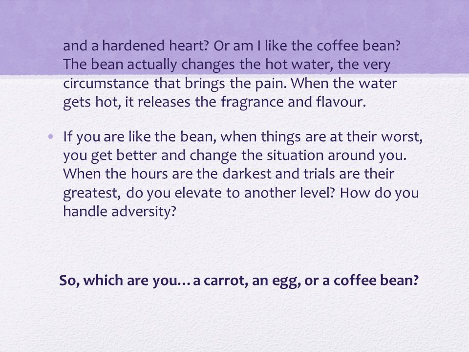 and a hardened heart. Or am I like the coffee bean.
