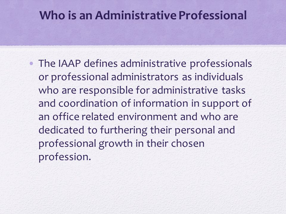Who is an Administrative Professional The IAAP defines administrative professionals or professional administrators as individuals who are responsible for administrative tasks and coordination of information in support of an office related environment and who are dedicated to furthering their personal and professional growth in their chosen profession.