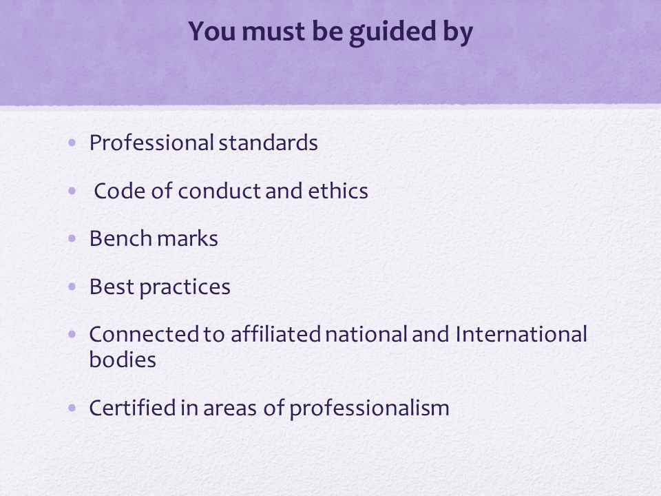 You must be guided by Professional standards Code of conduct and ethics Bench marks Best practices Connected to affiliated national and International bodies Certified in areas of professionalism