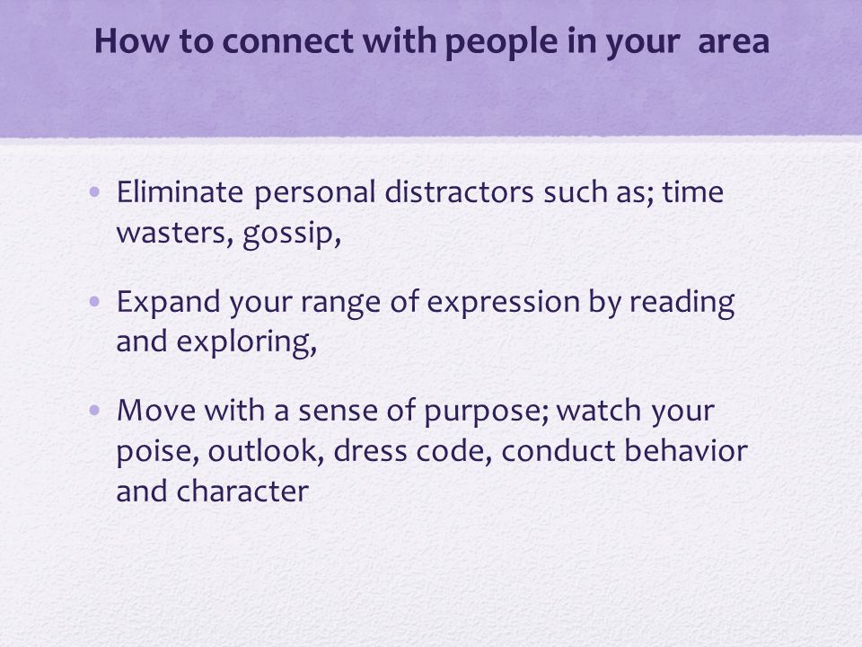 How to connect with people in your area Eliminate personal distractors such as; time wasters, gossip, Expand your range of expression by reading and exploring, Move with a sense of purpose; watch your poise, outlook, dress code, conduct behavior and character
