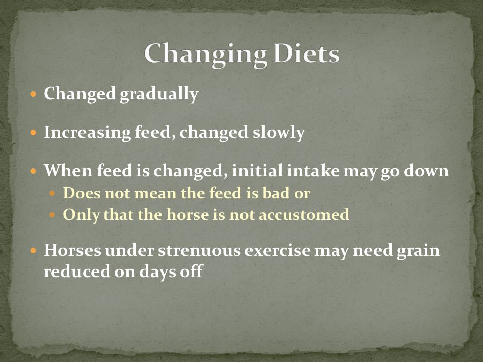 Changed gradually Increasing feed, changed slowly When feed is changed, initial intake may go down Does not mean the feed is bad or Only that the hors