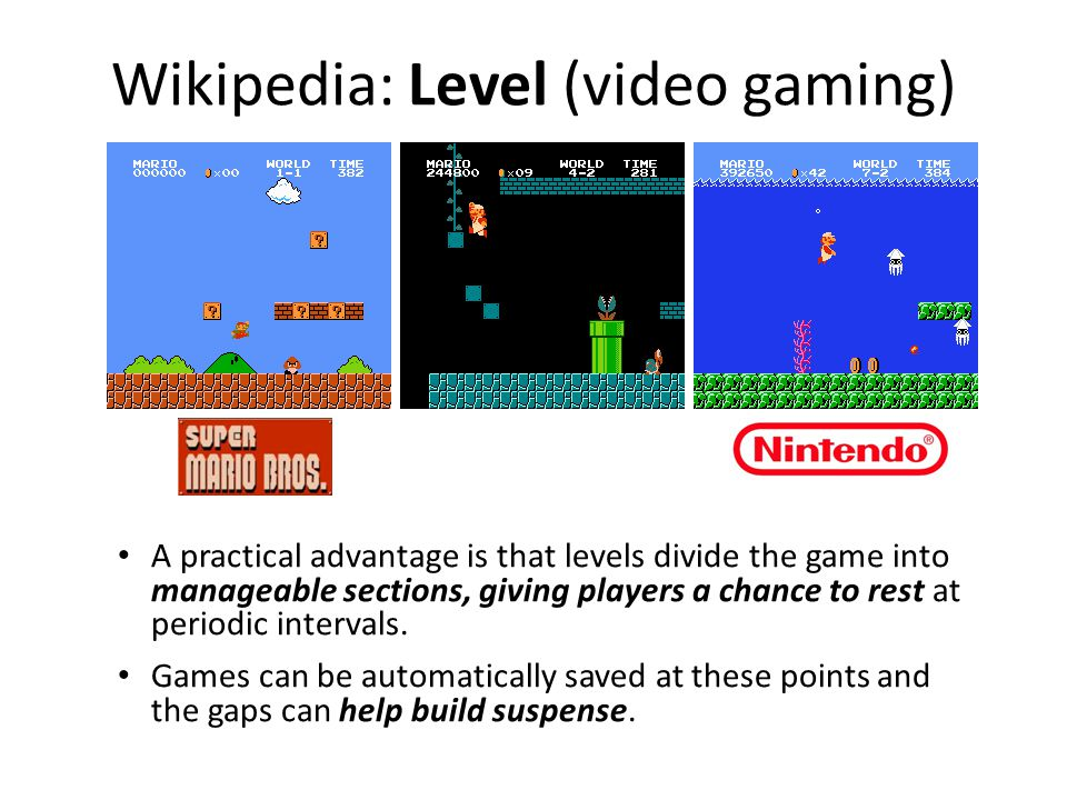 Wikipedia: Level (video gaming) A practical advantage is that levels divide the game into manageable sections, giving players a chance to rest at periodic intervals.