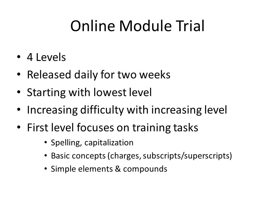Online Module Trial 4 Levels Released daily for two weeks Starting with lowest level Increasing difficulty with increasing level First level focuses on training tasks Spelling, capitalization Basic concepts (charges, subscripts/superscripts) Simple elements & compounds