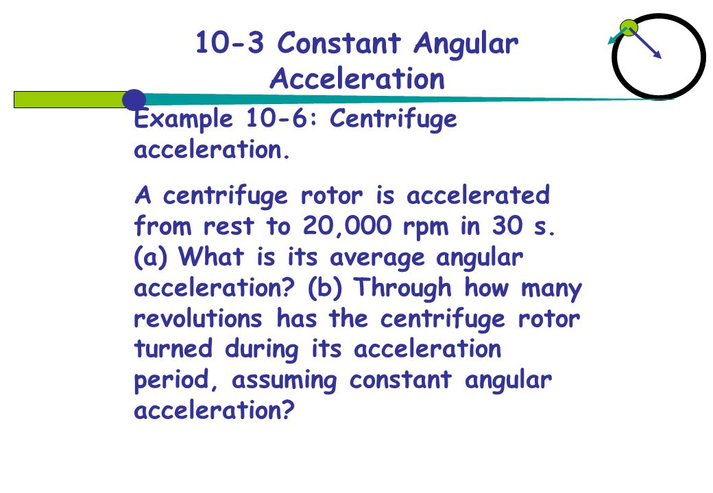 10-3 Constant Angular Acceleration Example 10-6: Centrifuge acceleration.