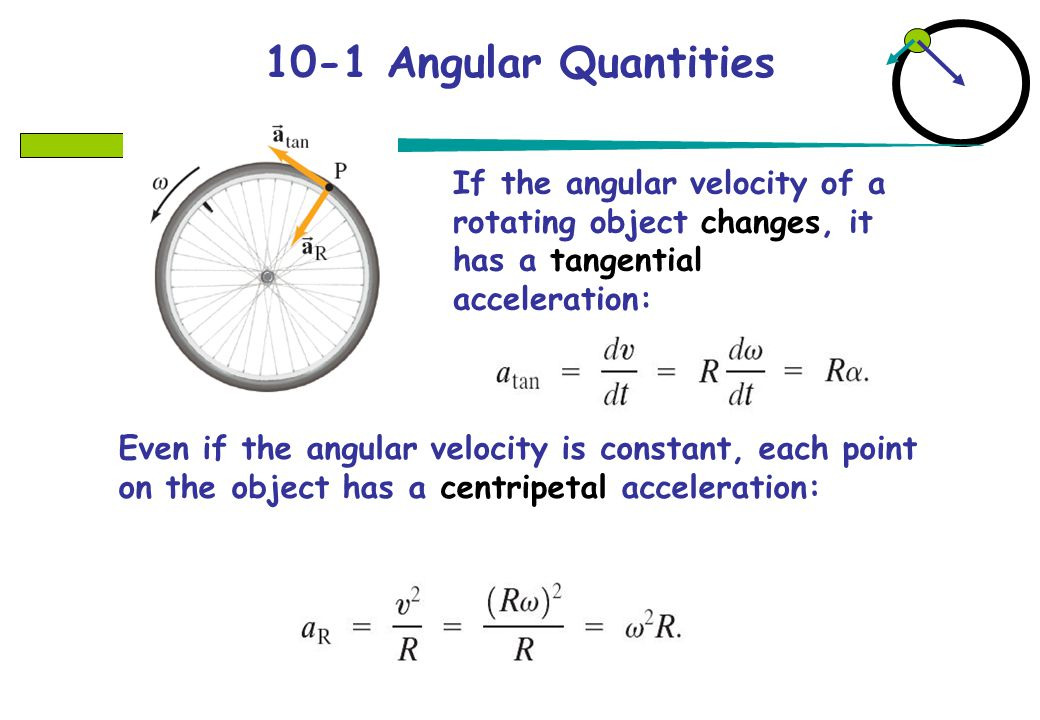 10-1 Angular Quantities If the angular velocity of a rotating object changes, it has a tangential acceleration: Even if the angular velocity is constant, each point on the object has a centripetal acceleration: