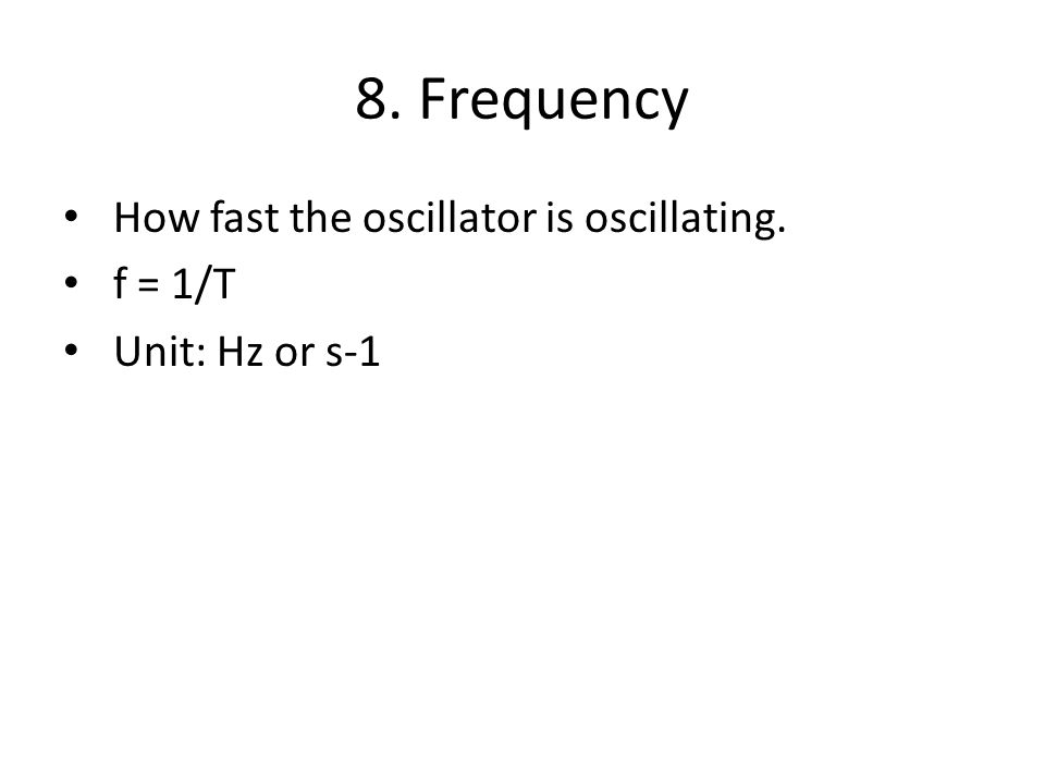 8. Frequency How fast the oscillator is oscillating. f = 1/T Unit: Hz or s-1