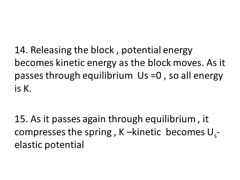 14. Releasing the block, potential energy becomes kinetic energy as the block moves. As it passes through equilibrium Us =0, so all energy is K. 15. A