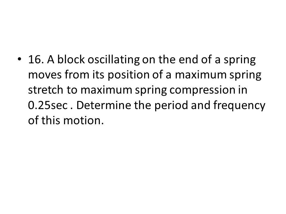16. A block oscillating on the end of a spring moves from its position of a maximum spring stretch to maximum spring compression in 0.25sec. Determine