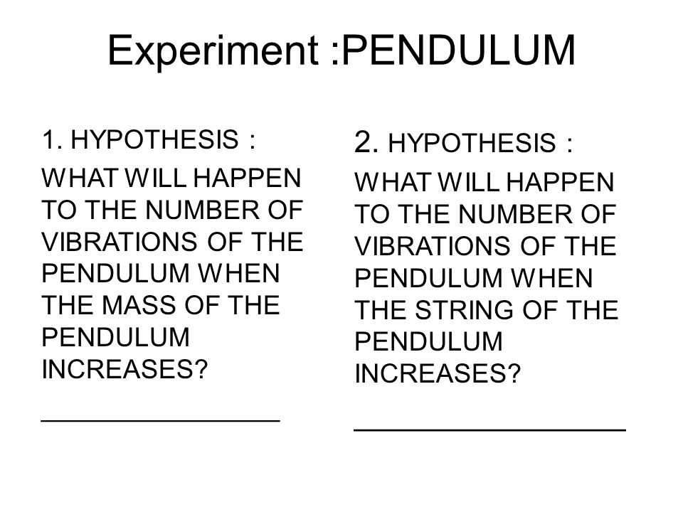 Experiment :PENDULUM 1. HYPOTHESIS : WHAT WILL HAPPEN TO THE NUMBER OF VIBRATIONS OF THE PENDULUM WHEN THE MASS OF THE PENDULUM INCREASES? ___________