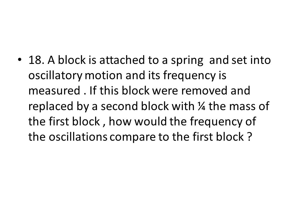 18. A block is attached to a spring and set into oscillatory motion and its frequency is measured. If this block were removed and replaced by a second
