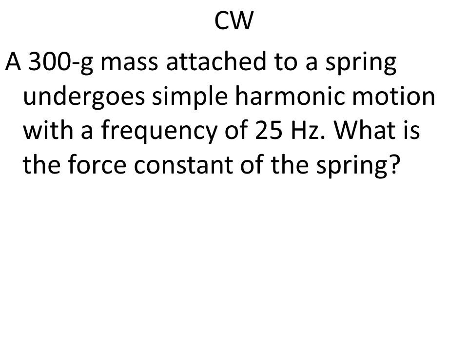 CW A 300-g mass attached to a spring undergoes simple harmonic motion with a frequency of 25 Hz. What is the force constant of the spring?