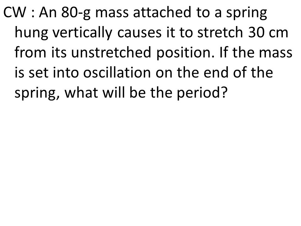 CW : An 80-g mass attached to a spring hung vertically causes it to stretch 30 cm from its unstretched position. If the mass is set into oscillation o