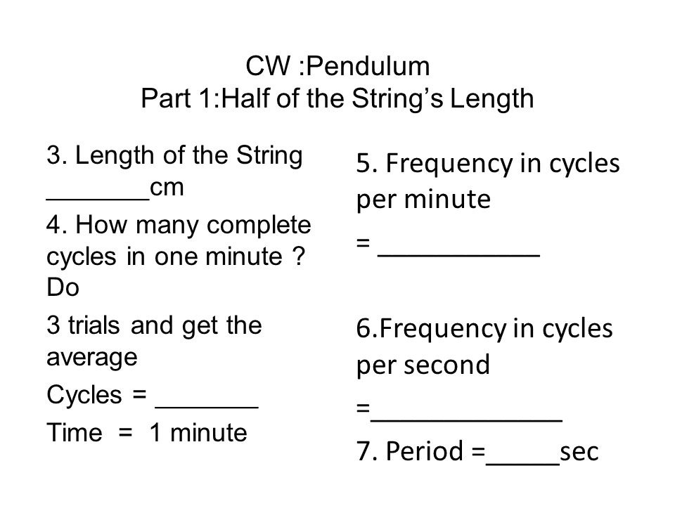 CW :Pendulum Part 1:Half of the String's Length 3. Length of the String _______cm 4. How many complete cycles in one minute ? Do 3 trials and get the