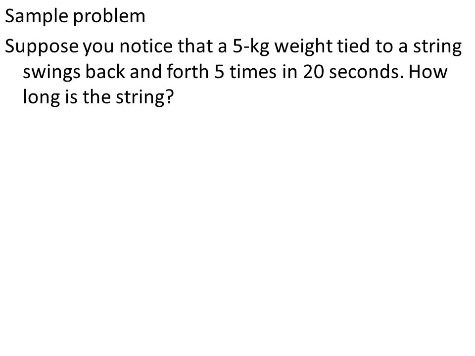 Sample problem Suppose you notice that a 5-kg weight tied to a string swings back and forth 5 times in 20 seconds. How long is the string?