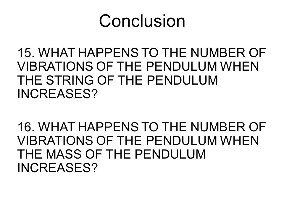 Conclusion 15. WHAT HAPPENS TO THE NUMBER OF VIBRATIONS OF THE PENDULUM WHEN THE STRING OF THE PENDULUM INCREASES? 16. WHAT HAPPENS TO THE NUMBER OF V