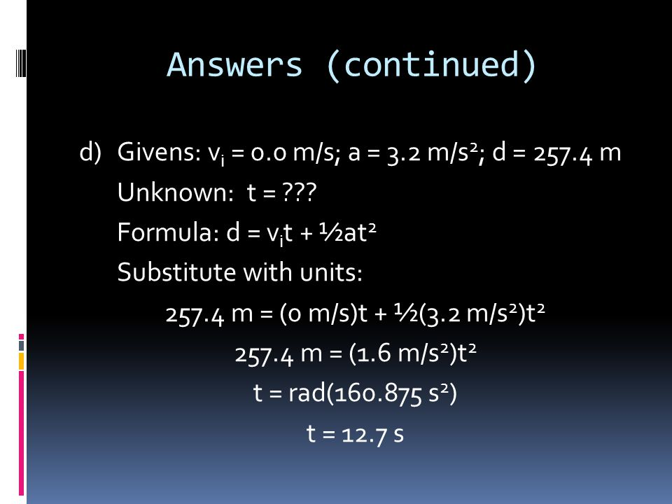 Answers (continued) c)Givens: v i = 0 m/s; a = 3.2 m/s 2 ; d = 257.4 m Unknown: v f = ??? Formula: v f 2 = v i 2 + 2ad Substitute with units: v f 2 =