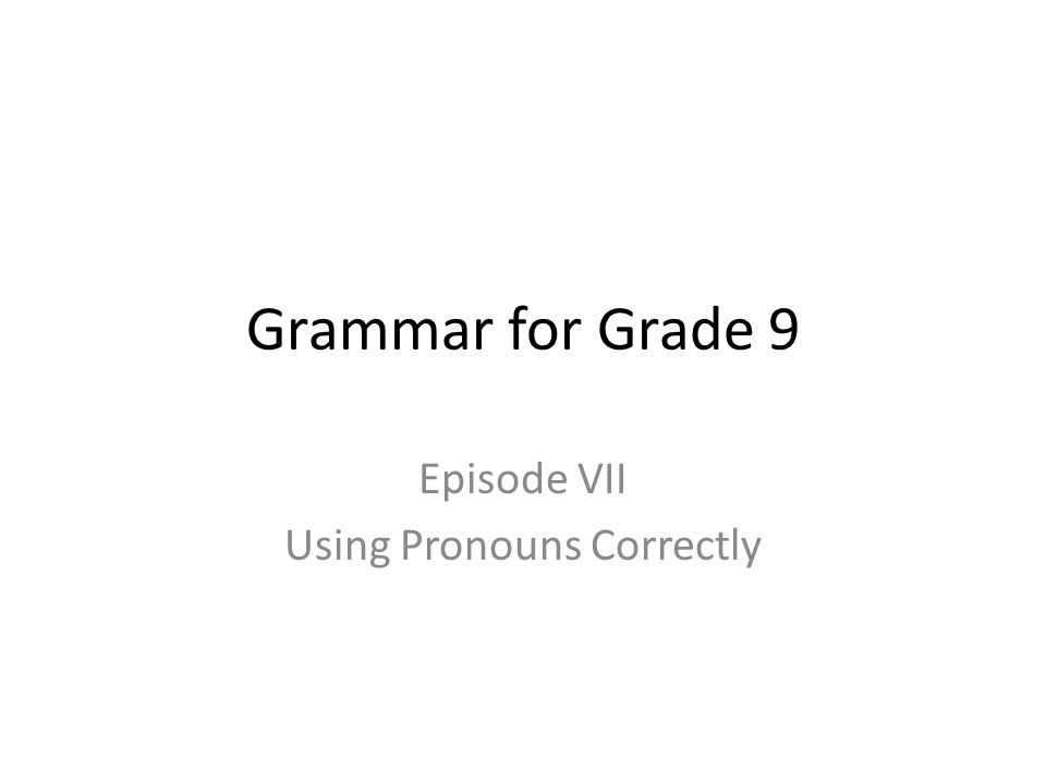 Grammar for Grade 9 Episode VII Using Pronouns Correctly
