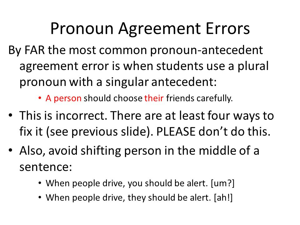 Pronoun Agreement Errors By FAR the most common pronoun-antecedent agreement error is when students use a plural pronoun with a singular antecedent: A person should choose their friends carefully.