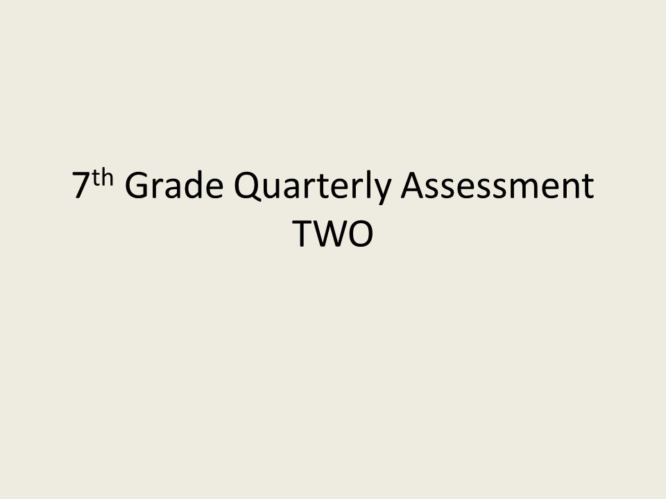 7 th Grade Quarterly Assessment TWO
