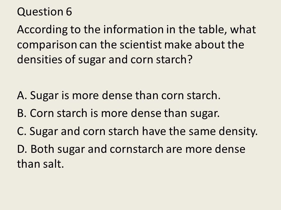 Question 6 According to the information in the table, what comparison can the scientist make about the densities of sugar and corn starch.