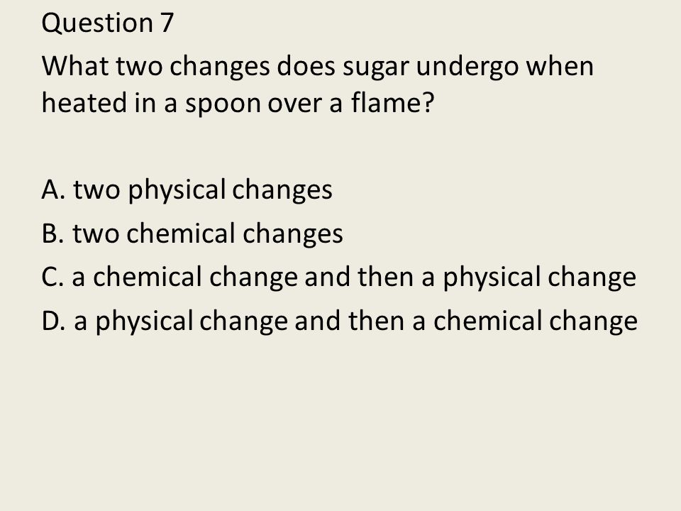 Question 7 What two changes does sugar undergo when heated in a spoon over a flame.