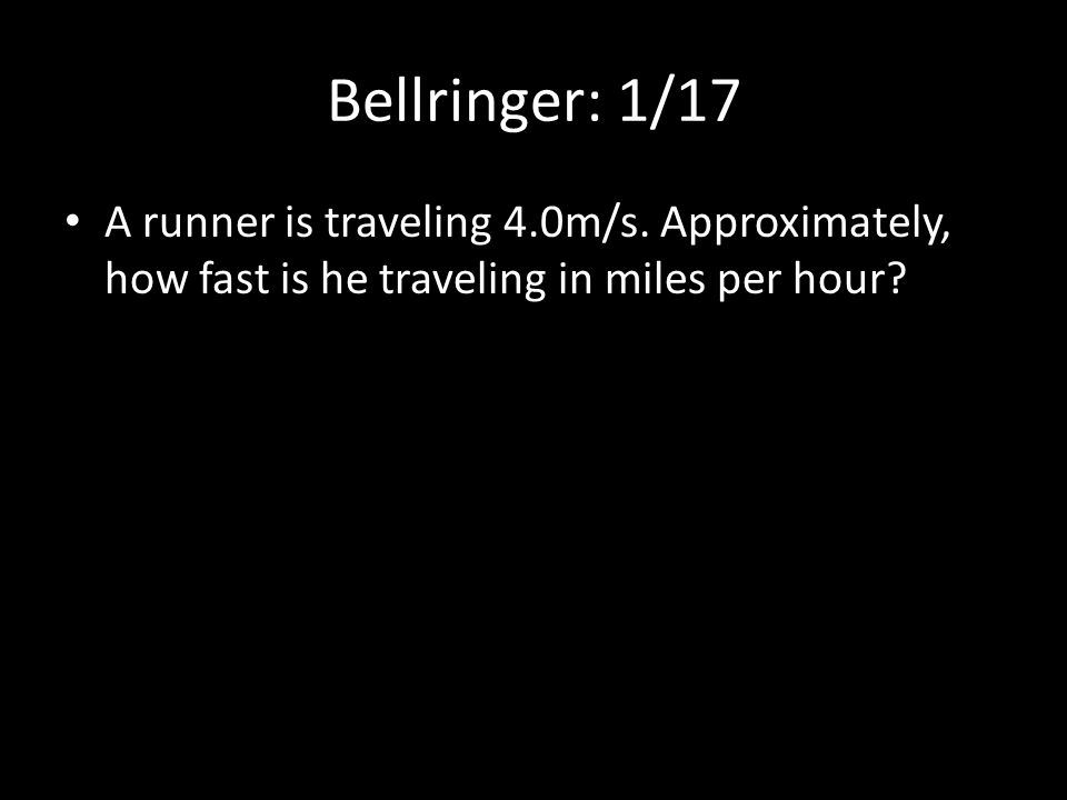 Bellringer: 1/17 A runner is traveling 4.0m/s. Approximately, how fast is he traveling in miles per hour?