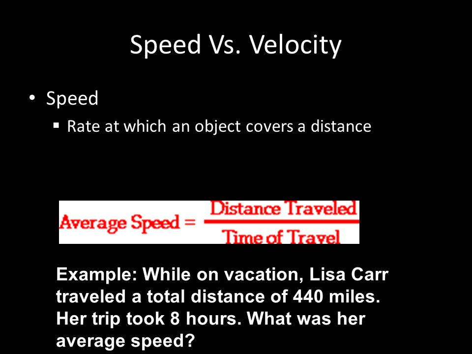 Speed Vs. Velocity Speed  Rate at which an object covers a distance Example: While on vacation, Lisa Carr traveled a total distance of 440 miles. Her