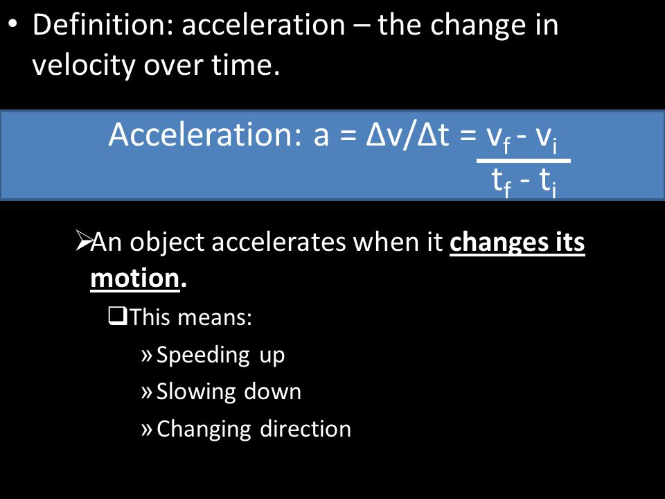 Definition: acceleration – the change in velocity over time.  An object accelerates when it changes its motion.  This means: » Speeding up » Slowing