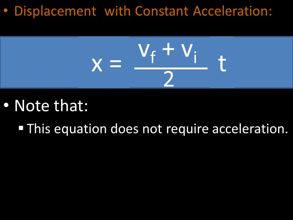Displacement with Constant Acceleration: Note that:  This equation does not require acceleration. v f + v i 2 x =t