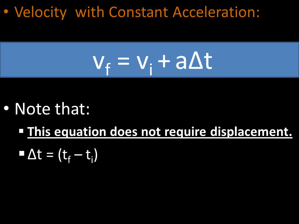 Velocity with Constant Acceleration: Note that:  This equation does not require displacement.  ∆t = (t f – t i ) v f = v i + a∆t