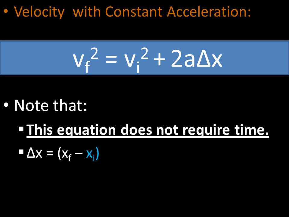 Velocity with Constant Acceleration: Note that:  This equation does not require time.  ∆x = (x f – x i ) v f 2 = v i 2 + 2a∆x
