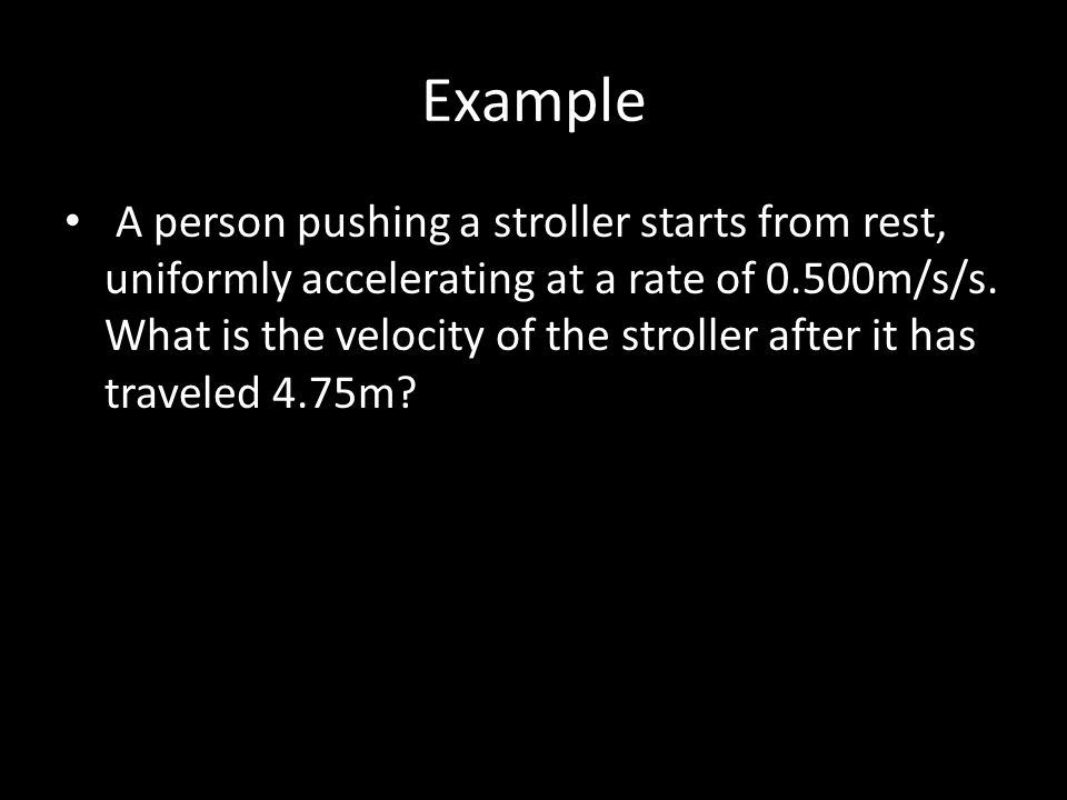 Example A person pushing a stroller starts from rest, uniformly accelerating at a rate of 0.500m/s/s. What is the velocity of the stroller after it ha