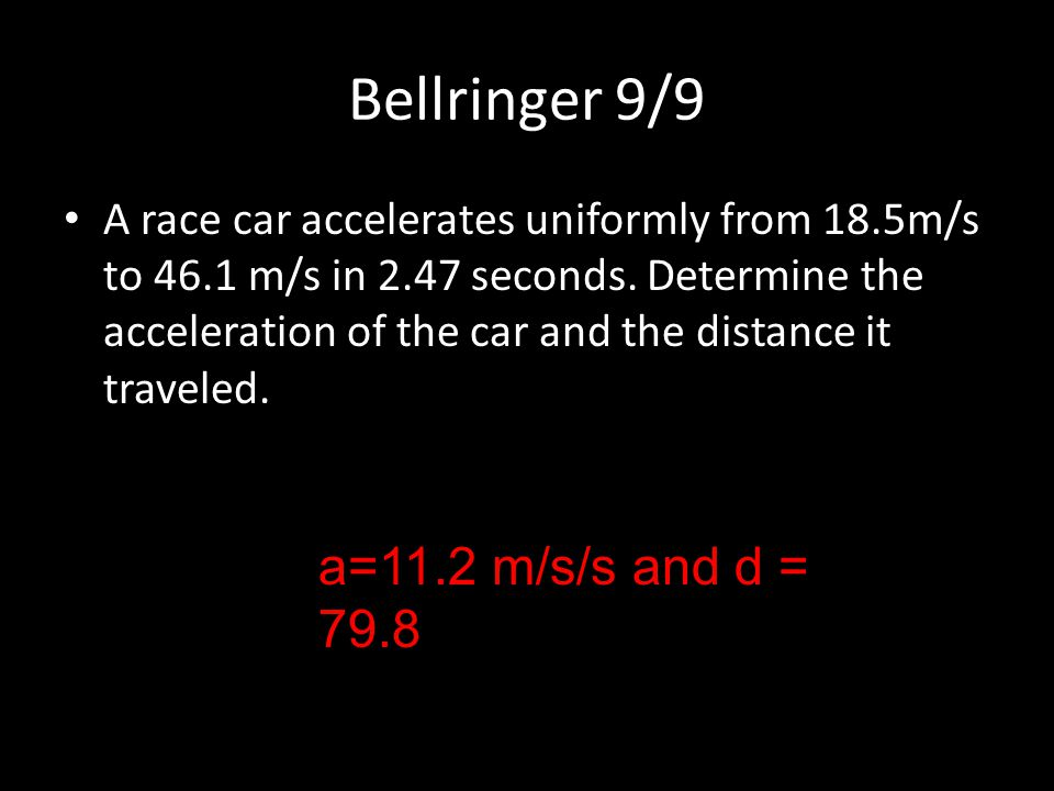 Bellringer 9/9 A race car accelerates uniformly from 18.5m/s to 46.1 m/s in 2.47 seconds. Determine the acceleration of the car and the distance it tr