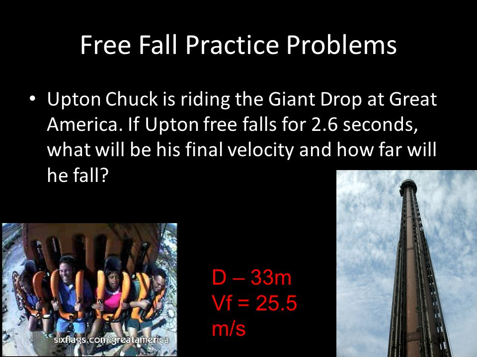 Free Fall Practice Problems Upton Chuck is riding the Giant Drop at Great America. If Upton free falls for 2.6 seconds, what will be his final velocit