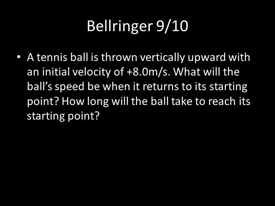 Bellringer 9/10 A tennis ball is thrown vertically upward with an initial velocity of +8.0m/s. What will the ball's speed be when it returns to its st