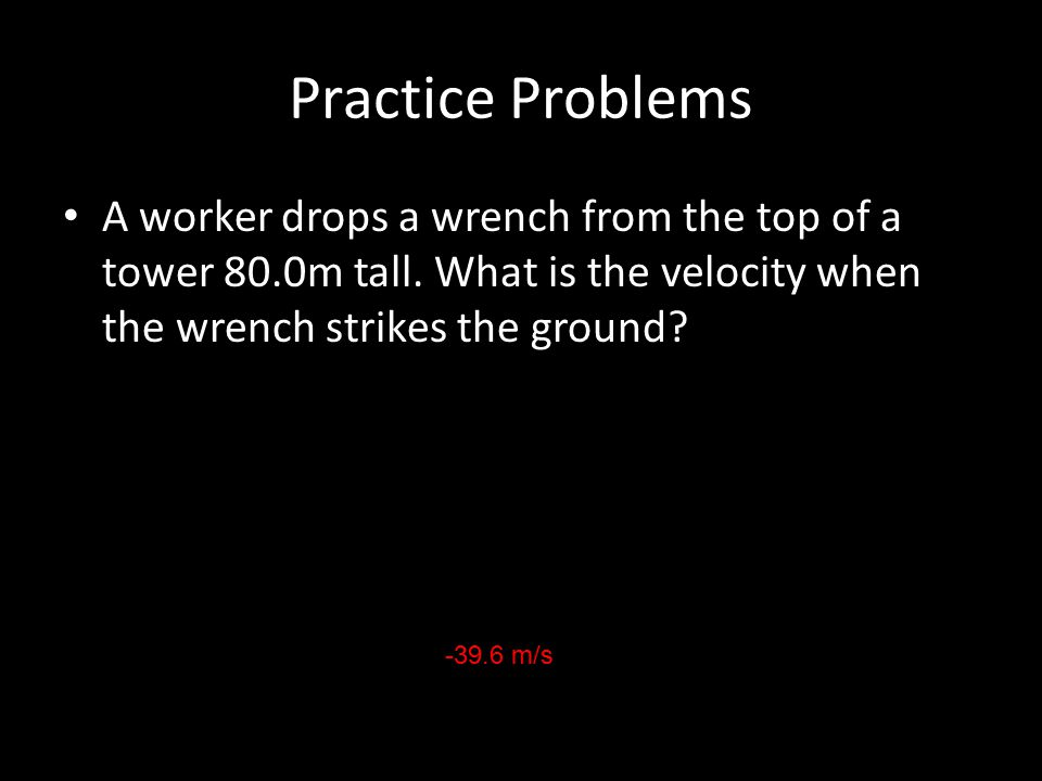 Practice Problems A worker drops a wrench from the top of a tower 80.0m tall. What is the velocity when the wrench strikes the ground? -39.6 m/s