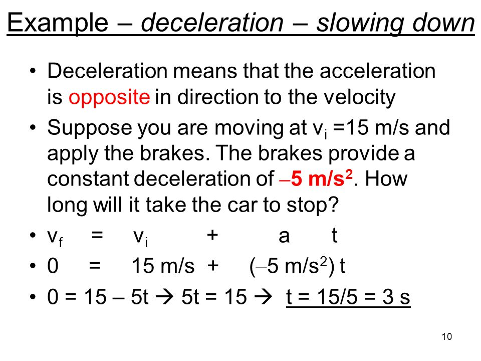 Example – deceleration – slowing down Deceleration means that the acceleration is opposite in direction to the velocity Suppose you are moving at v i =15 m/s and apply the brakes.