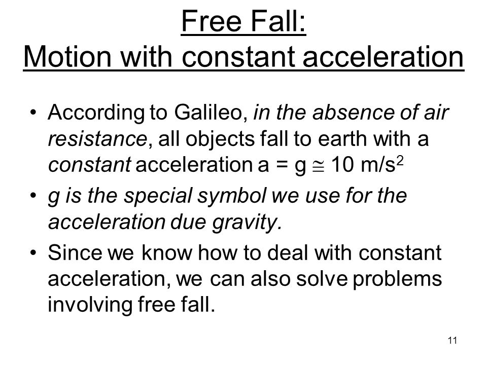 Free Fall: Motion with constant acceleration According to Galileo, in the absence of air resistance, all objects fall to earth with a constant acceleration a = g  10 m/s 2 g is the special symbol we use for the acceleration due gravity.